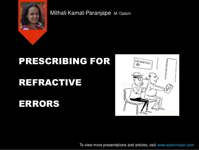 PRESCRIBING FOR REFRACTIVE ERRORS Mithali Kamat-Paranjape M. Optom To view more presentations and articles, visit www.eyen...