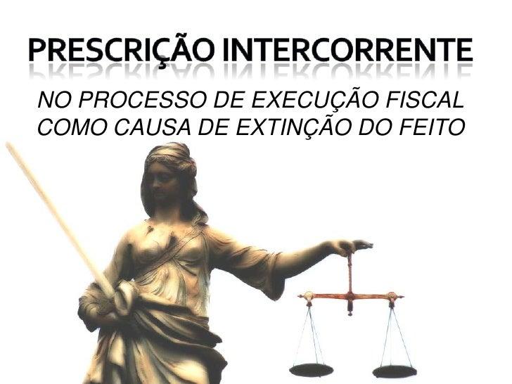 Prescrição intercorrente<br />NO PROCESSO DE EXECUÇÃO FISCAL COMO CAUSA DE EXTINÇÃO DO FEITO<br />