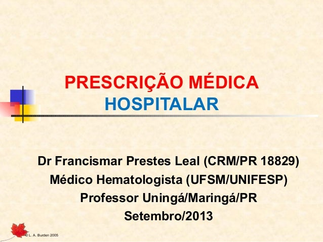 © L. A. Burden 2005 PRESCRIÇÃO MÉDICA HOSPITALAR Dr Francismar Prestes Leal (CRM/PR 18829) Médico Hematologista (UFSM/UNIF...