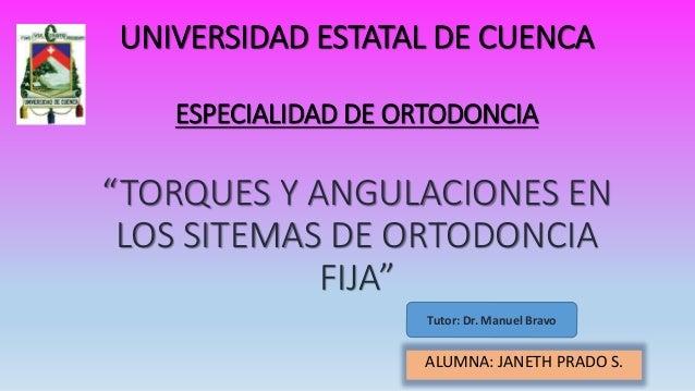 """UNIVERSIDAD ESTATAL DE CUENCA ESPECIALIDAD DE ORTODONCIA """"TORQUES Y ANGULACIONES EN LOS SITEMAS DE ORTODONCIA FIJA"""" ALUMNA..."""