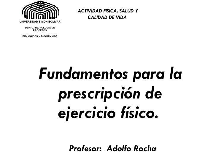 Profesor:  Adolfo Rocha Fundamentos para la prescripción de ejercicio físico.   ACTIVIDAD FISICA, SALUD Y CALIDAD DE VIDA ...