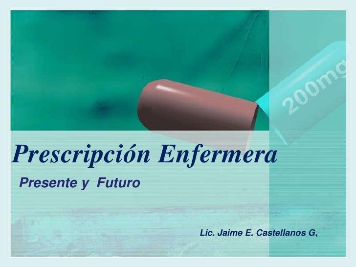 Prescripción Enfermera<br />Presente y  Futuro<br />Lic. Jaime E. Castellanos G.<br />