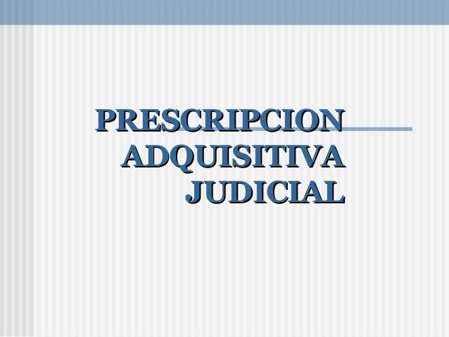 PRESCRIPCIONPRESCRIPCION ADQUISITIVAADQUISITIVA JUDICIALJUDICIAL