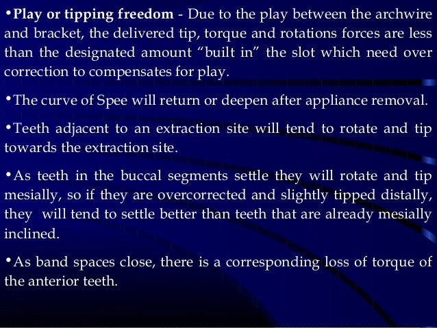 •Play or tipping freedom - Due to the play between the archwire and bracket, the delivered tip, torque and rotations force...