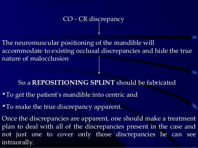 CO - CR discrepancy The neuromuscular positioning of the mandible will accommodate to existing occlusal discrepancie...