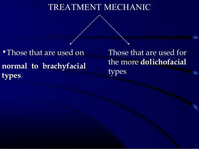 •Those that are used on normal to brachyfacial types. Those that are used for the more dolichofacial types TREATMENTMECHA...