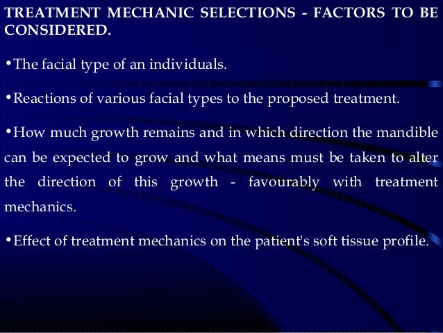 TREATMENT MECHANIC SELECTIONS - FACTORS TO BE CONSIDERED. •The facial type of an individuals. •Reactions of various facial...