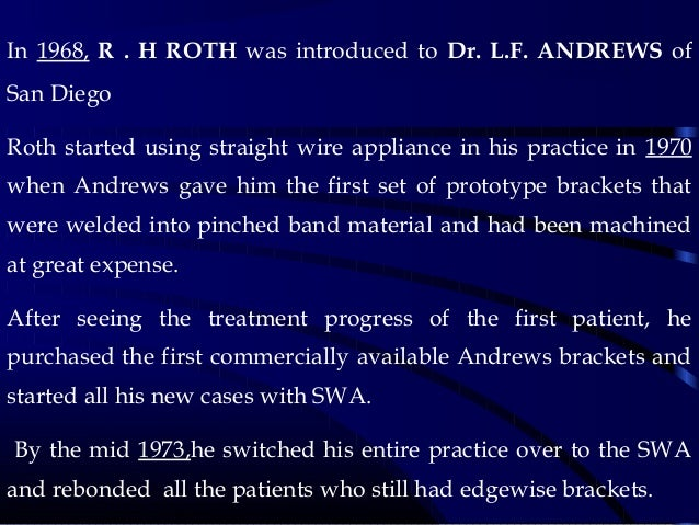 In 1968, R . H ROTH was introduced to Dr. L.F. ANDREWS of San Diego Roth started using straight wire appliance in his prac...