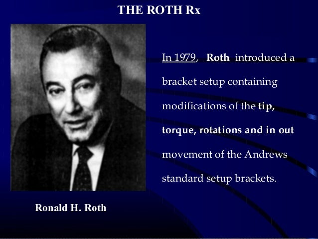THE ROTH Rx In 1979, Roth introduced a bracket setup containing modifications of the tip, torque, rotations and in out mov...