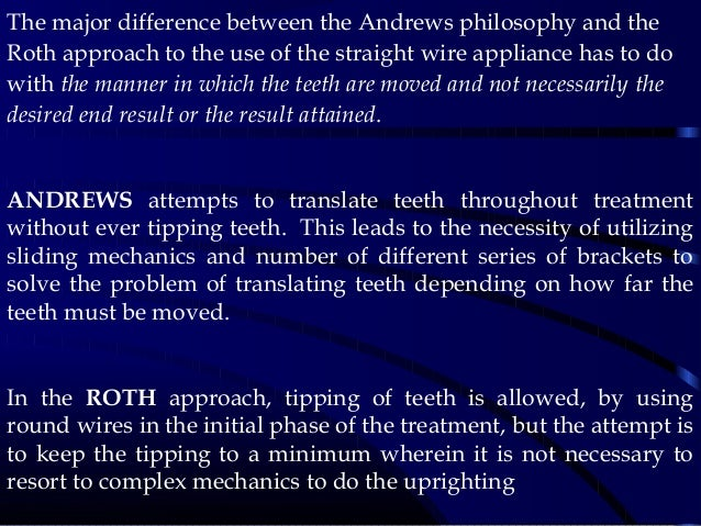 The major difference between the Andrews philosophy and the Roth approach to the use of the straight wire appliance has to...