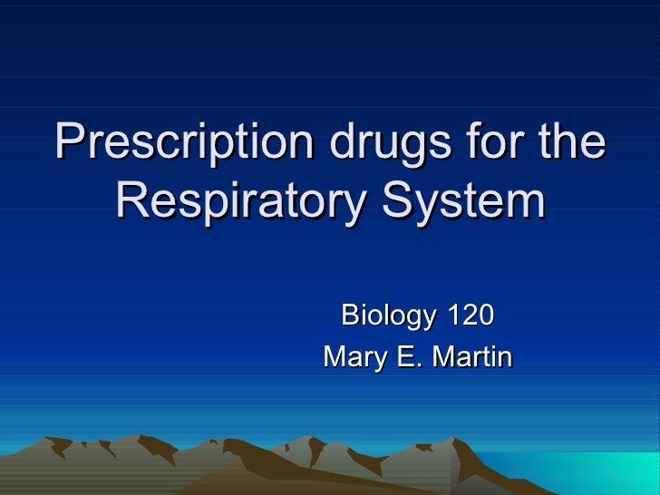Prescription drugs for the Respiratory System Biology 120 Mary E. Martin
