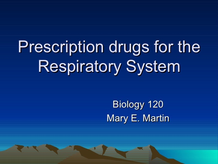 Prescription drugs for the Respiratory System Biology 120 Mary E. Martin
