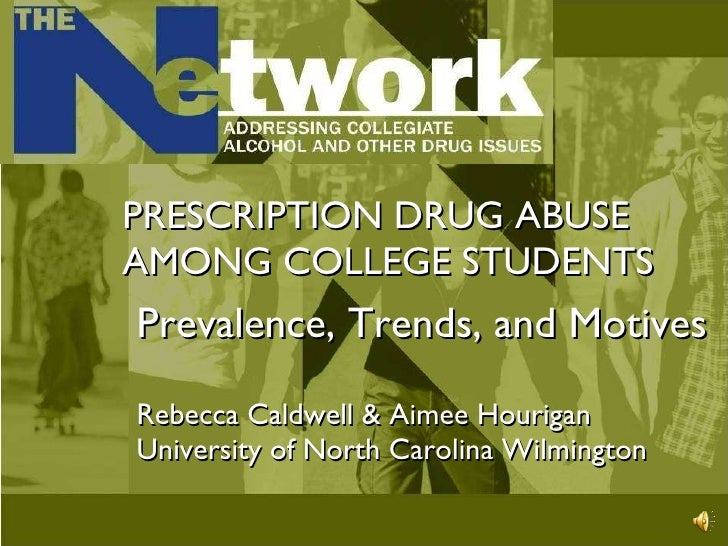 PRESCRIPTION DRUG ABUSE AMONG COLLEGE STUDENTS Prevalence, Trends, and Motives Rebecca Caldwell & Aimee Hourigan Universit...