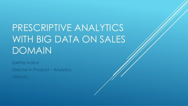 PRESCRIPTIVE ANALYTICS WITH BIG DATA ON SALES DOMAIN Saritha Ivaturi Director in Product – Analytics Velocify