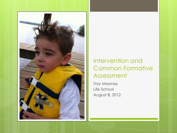 Intervention andCommon FormativeAssessmentTroy MooneyLife SchoolAugust 8, 2012