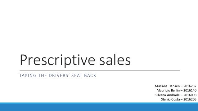 Prescriptive sales TAKING THE DRIVERS' SEAT BACK Mariana Hansen – 2016257 Mauricio Berlin – 2016140 Silvana Andrade – 2016...