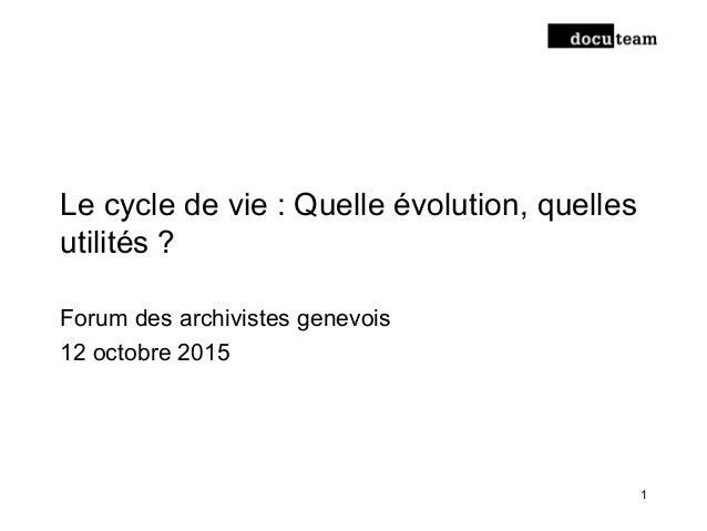 Le cycle de vie : Quelle évolution, quelles utilités ? Forum des archivistes genevois 12 octobre 2015 1