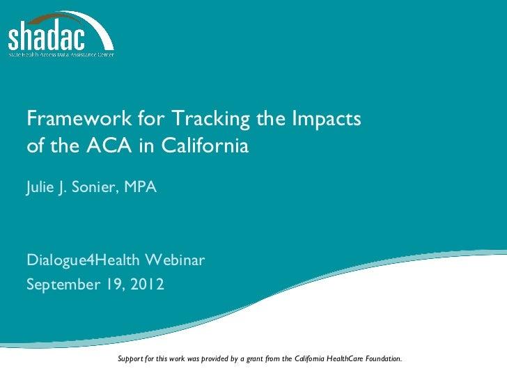 Framework for Tracking the Impactsof the ACA in CaliforniaJulie J. Sonier, MPADialogue4Health WebinarSeptember 19, 2012   ...