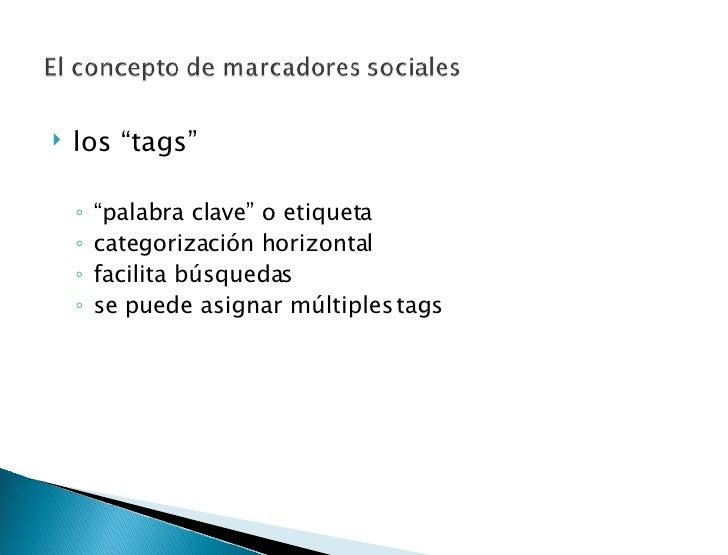 "<ul><li>los ""tags"" </li></ul><ul><ul><li>"" palabra clave"" o etiqueta  </li></ul></ul><ul><ul><li>categorización horizontal..."