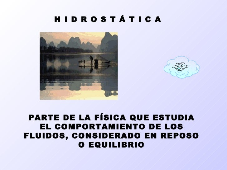 H I D R O S T Á T I C A PARTE DE LA FÍSICA QUE ESTUDIA EL COMPORTAMIENTO DE LOS FLUIDOS, CONSIDERADO EN REPOSO O EQUILIBRIO