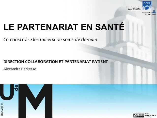 ©  DCPP  2015   LE PARTENARIAT EN SANTÉ Co-‐construire  les  milieux  de  soins  de  demain   DIRECTI...