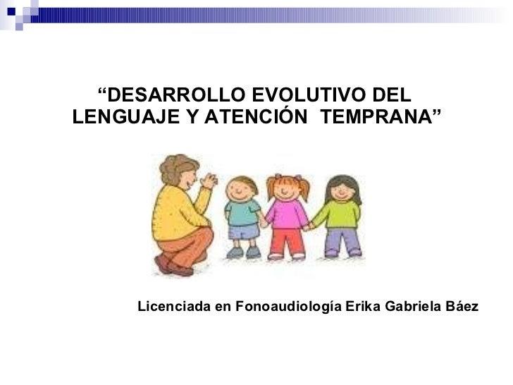 """"""" DESARROLLO EVOLUTIVO DEL  LENGUAJE Y ATENCIÓN  TEMPRANA"""" <ul><ul><ul><ul><ul><li>Licenciada en Fonoaudiología Erika Gabr..."""