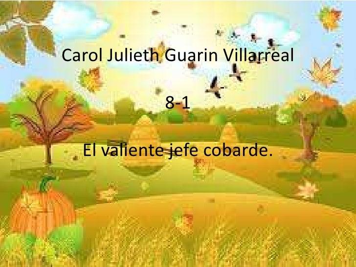 Carol Julieth Guarin Villarreal             8-1  El valiente jefe cobarde.