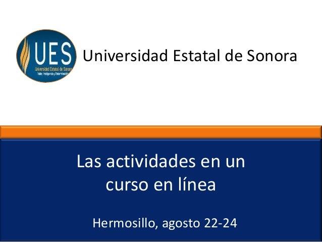 Universidad Estatal de Sonora Hermosillo, agosto 22-24 Las actividades en un curso en línea