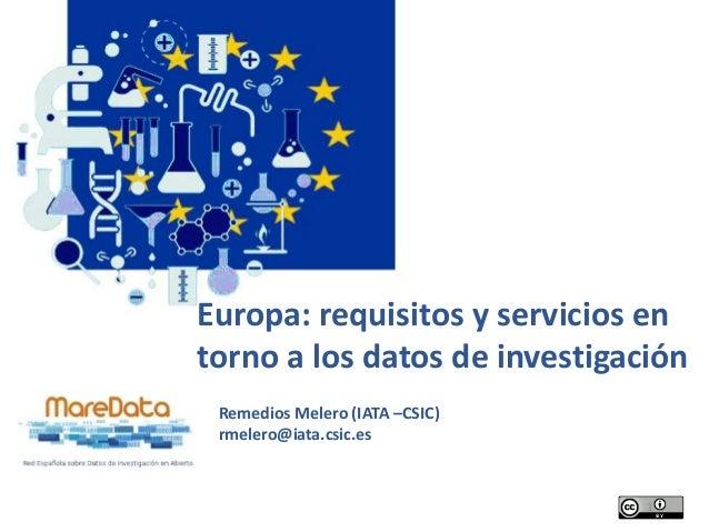 Europa: requisitos y servicios en torno a los datos de investigación Remedios Melero (IATA –CSIC) rmelero@iata.csic.es 1