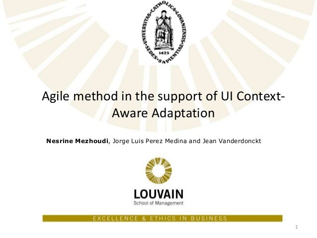 Agile method in the support of UI Context- Aware Adaptation Nesrine Mezhoudi, Jorge Luis Perez Medina and Jean Vanderdonck...