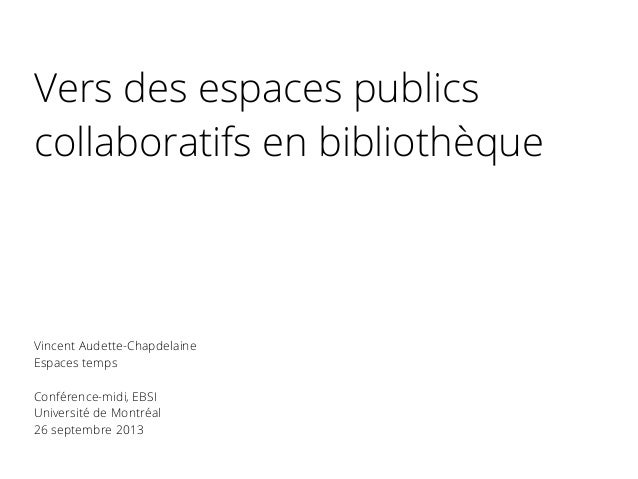 Vers des espaces publics collaboratifs en bibliothèque Vincent Audette-Chapdelaine Espaces temps Conférence-midi, EBSI Uni...