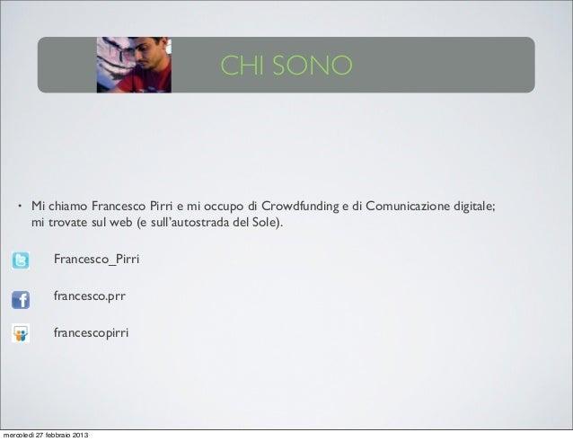 CHI SONO    •   Mi chiamo Francesco Pirri e mi occupo di Crowdfunding e di Comunicazione digitale;        mi trovate sul w...