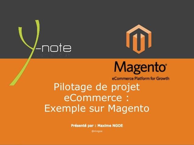 WWW.Y-NOTE.CM Pilotage de projet eCommerce : Exemple sur Magento Présenté par : Maxime NGOE @mngoe