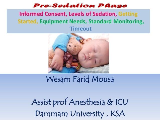 Wesam Farid Mousa Assist prof Anesthesia & ICU Dammam University , KSA Informed Consent, Levels of Sedation, Getting Start...