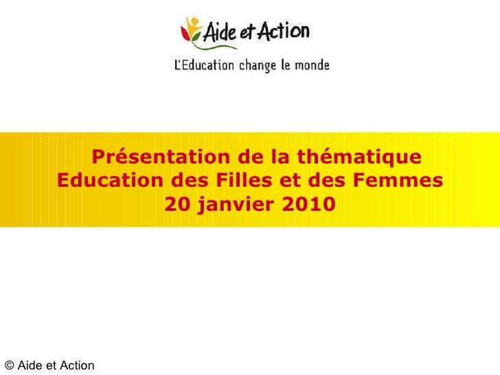 Présentation de la thématique  Education des Filles et des Femmes 20 janvier 2010 © Aide et Action