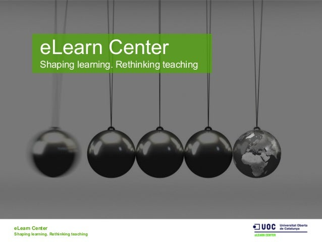eLearn Center Shaping learning. Rethinking teaching eLearn Center Shaping learning. Rethinking teaching