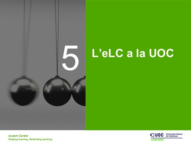 eLearn Center Shaping learning. Rethinking teaching 5 L'eLC a la UOC