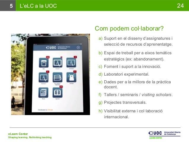 eLearn Center Shaping learning. Rethinking teaching 245 L'eLC a la UOC Com podem col·laborar? a) Suport en el disseny d'as...