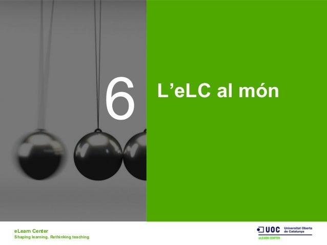 eLearn Center Shaping learning. Rethinking teaching 6 L'eLC al món