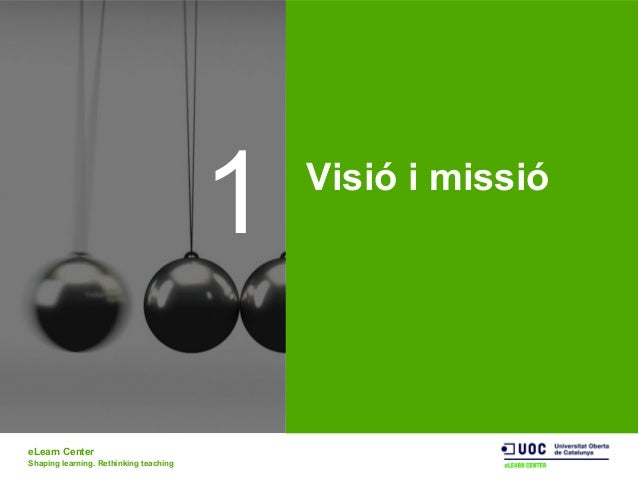 eLearn Center Shaping learning. Rethinking teaching 1 Visió i missió