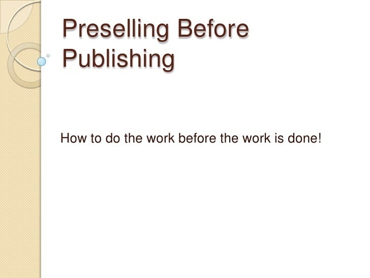 Preselling Before Publishing<br />How to do the work before the work is done!<br />
