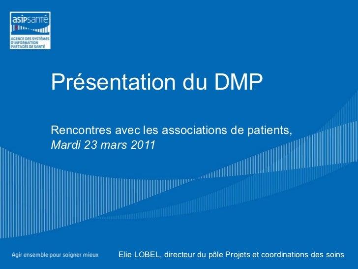 Présentation du DMP Rencontres avec les associations de patients, Mardi 23 mars 2011 Elie LOBEL, directeur du pôle Projets...
