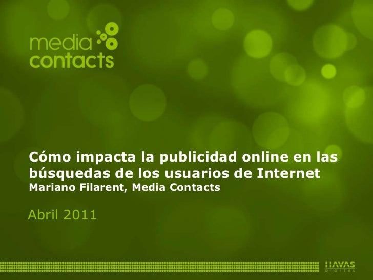 Cómo impacta la publicidad online en las búsquedas de los usuarios de Internet Mariano Filarent, Media Contacts Abril 2011