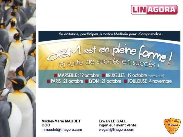 Séminaire OBM Erwan LE GALL Ingénieur avant vente elegall@linagora.com Michel-Marie MAUDET COO mmaudet@linagora.com