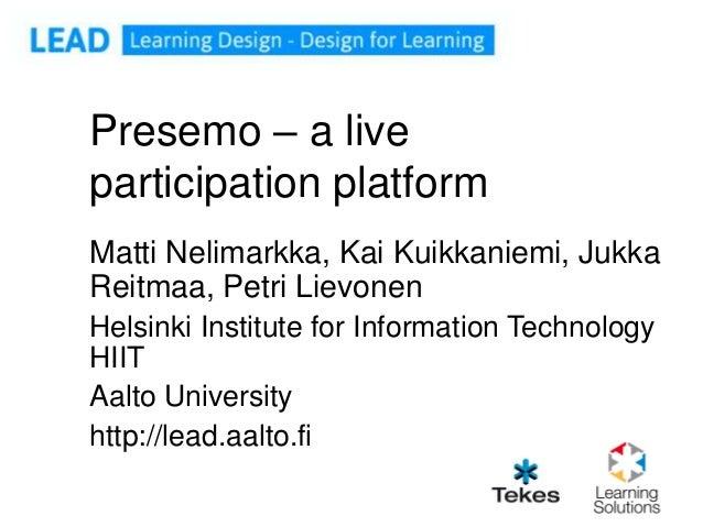 Presemo – a liveparticipation platformMatti Nelimarkka, Kai Kuikkaniemi, JukkaReitmaa, Petri LievonenHelsinki Institute fo...
