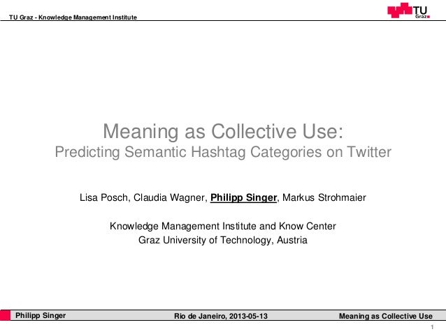 TU Graz - Knowledge Management Institute1Philipp Singer Rio de Janeiro, 2013-05-13 Meaning as Collective UseMeaning as Col...