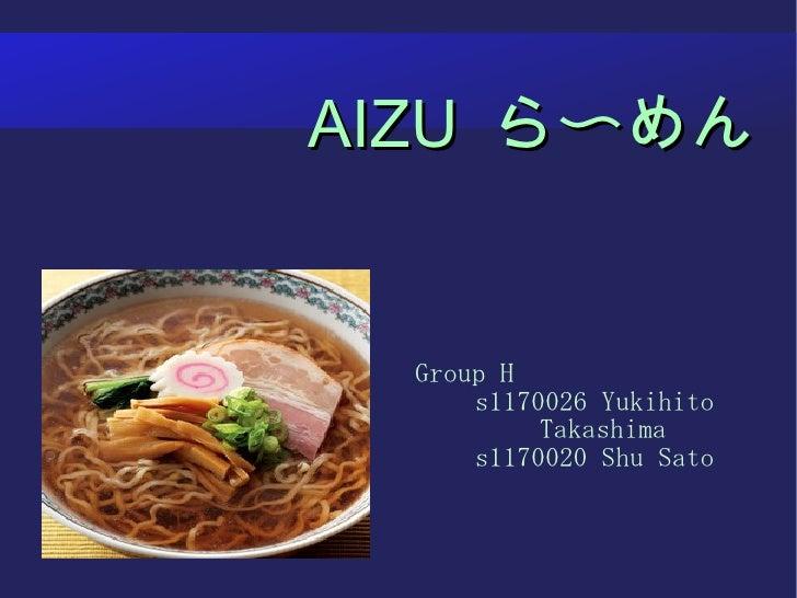AIZU   ら〜めん <ul><ul><li>Group H </li></ul></ul><ul><ul><li>s1170026 Yukihito Takashima </li></ul></ul><ul><ul><li>s1170020...