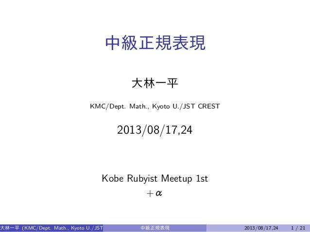 中級正規表現 大林一平 KMC/Dept. Math., Kyoto U./JST CREST  2013/08/17,24  Kobe Rubyist Meetup 1st +α  大林一平 (KMC/Dept. Math., Kyoto U...