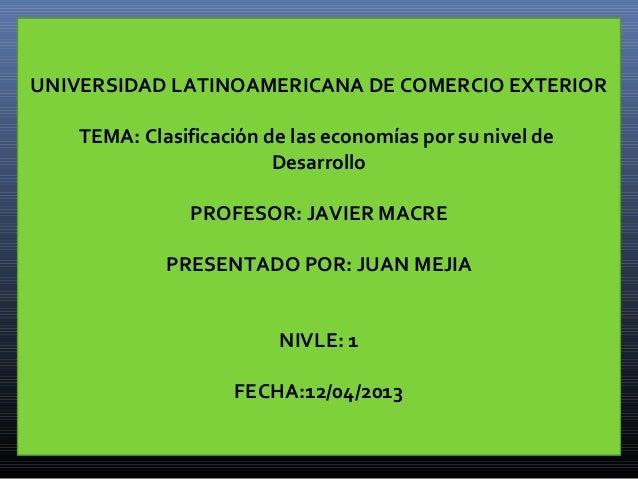 UNIVERSIDAD LATINOAMERICANA DE COMERCIO EXTERIORTEMA: Clasificación de las economías por su nivel deDesarrolloPROFESOR: JA...