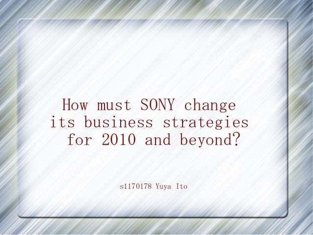 How must SONY change its business strategies for 2010 and beyond? s1170178 Yuya Ito